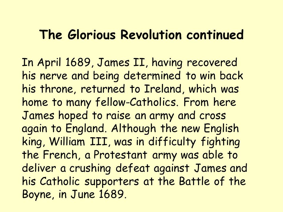 The Glorious Revolution continued In April 1689, James II, having recovered his nerve and being determined to win back his throne, returned to Ireland