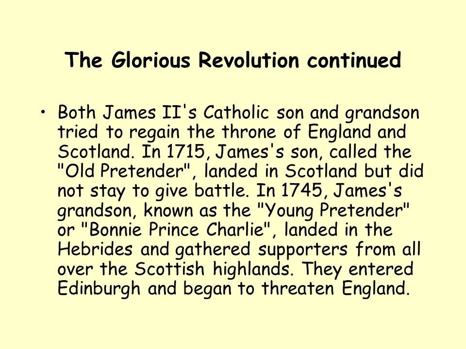The Glorious Revolution continued Both James II's Catholic son and grandson tried to regain the throne of England and Scotland. In 1715, James's son,