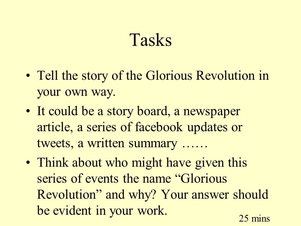 Tasks Tell the story of the Glorious Revolution in your own way. It could be a story board, a newspaper article, a series of facebook updates or tweet