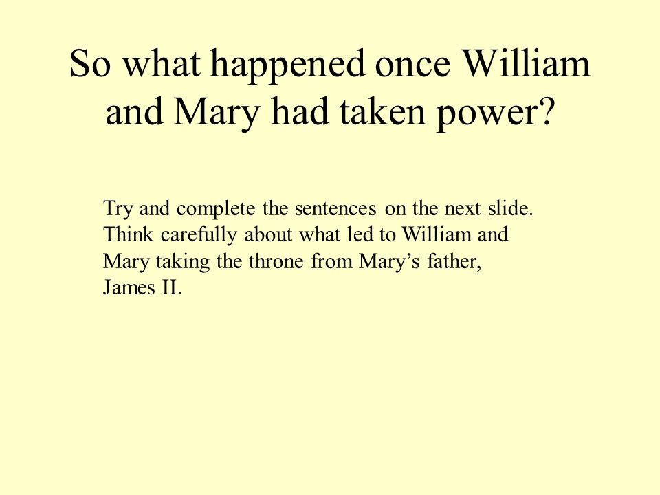 So what happened once William and Mary had taken power? Try and complete the sentences on the next slide. Think carefully about what led to William an