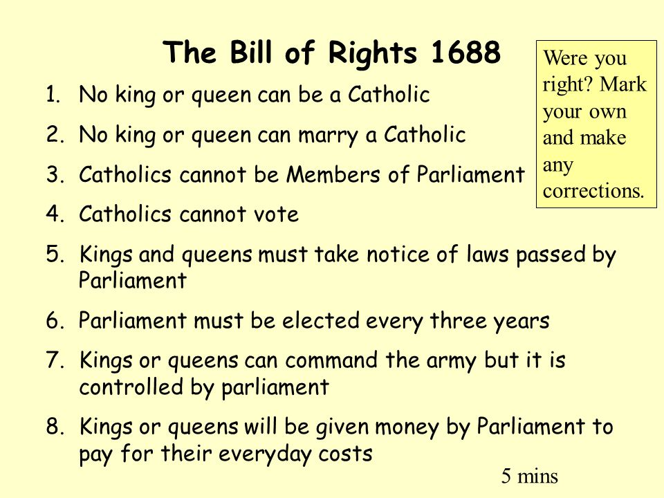The Bill of Rights 1688 1.No king or queen can be a Catholic 2.No king or queen can marry a Catholic 3.Catholics cannot be Members of Parliament 4.Cat