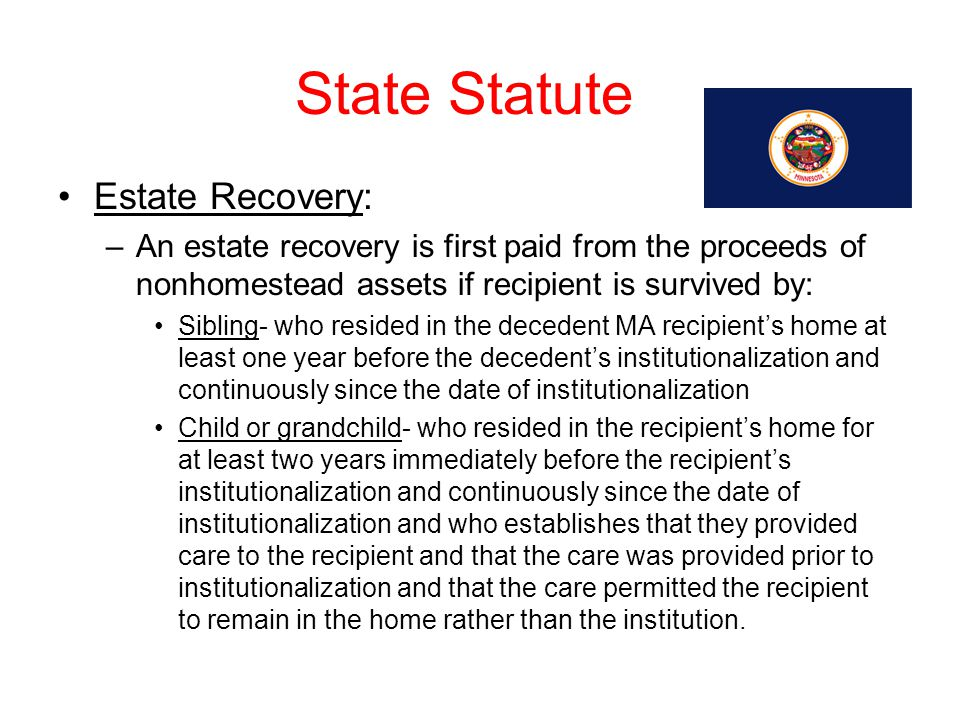 State Statute Estate Recovery: –An estate recovery is first paid from the proceeds of nonhomestead assets if recipient is survived by: Sibling- who re
