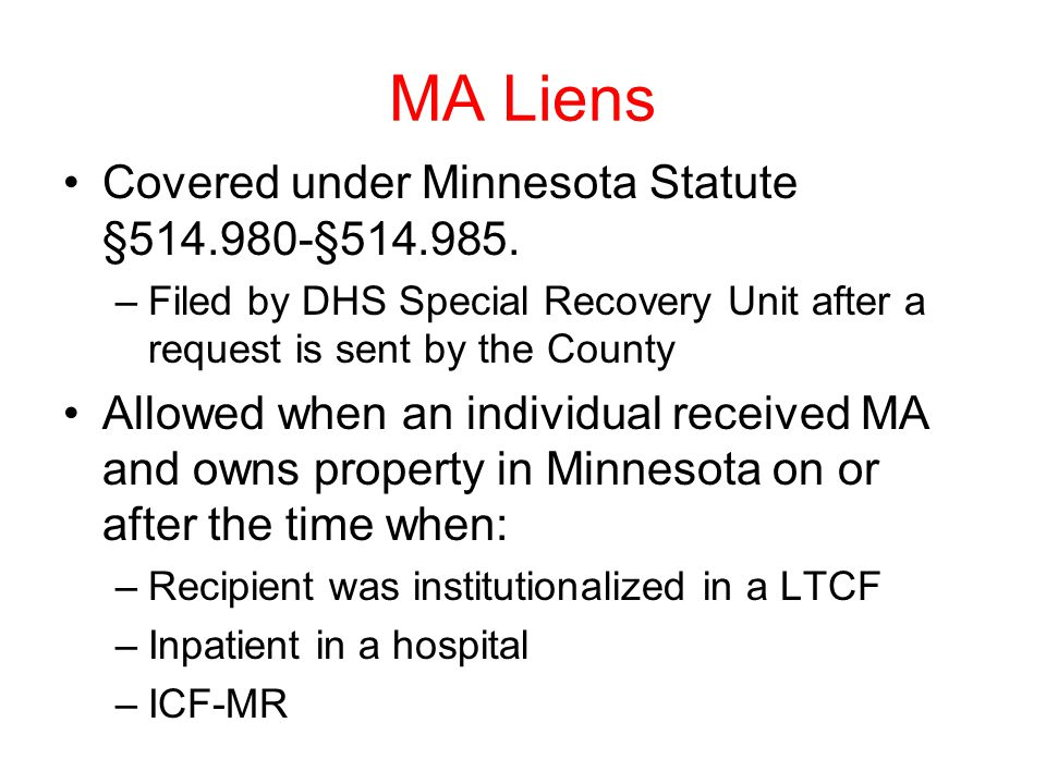 MA Liens Covered under Minnesota Statute §514.980-§514.985. –Filed by DHS Special Recovery Unit after a request is sent by the County Allowed when an