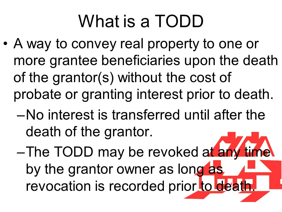 What is a TODD A way to convey real property to one or more grantee beneficiaries upon the death of the grantor(s) without the cost of probate or gran