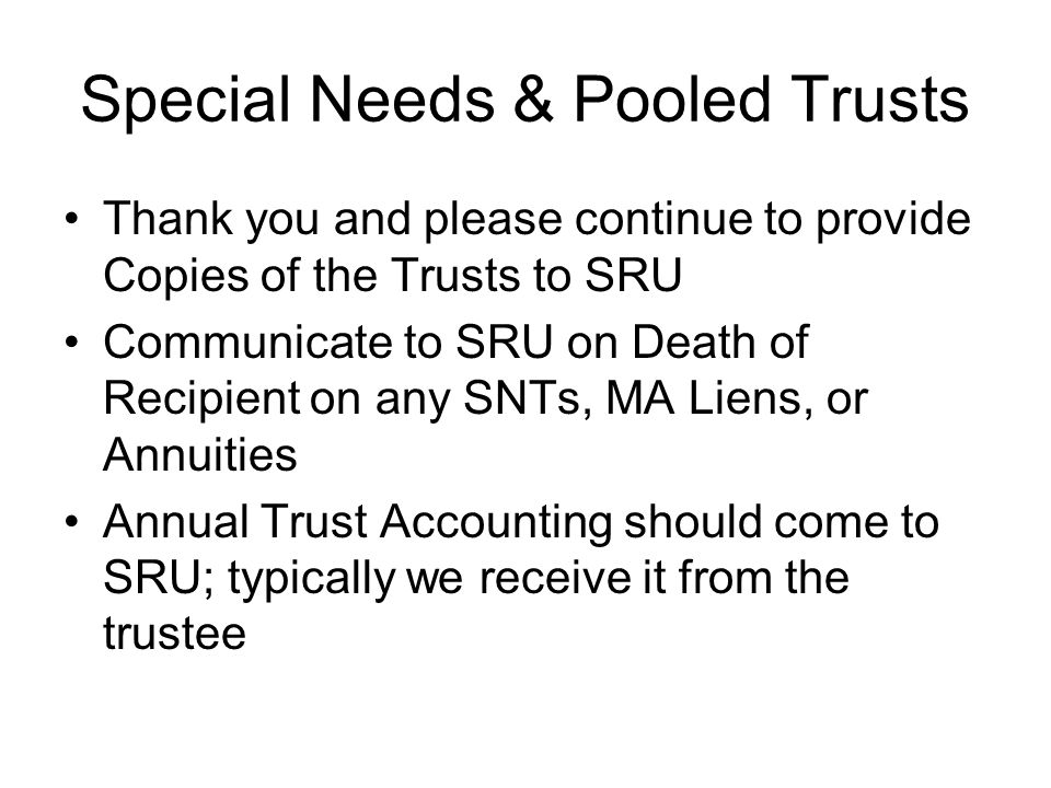 Special Needs & Pooled Trusts Thank you and please continue to provide Copies of the Trusts to SRU Communicate to SRU on Death of Recipient on any SNT