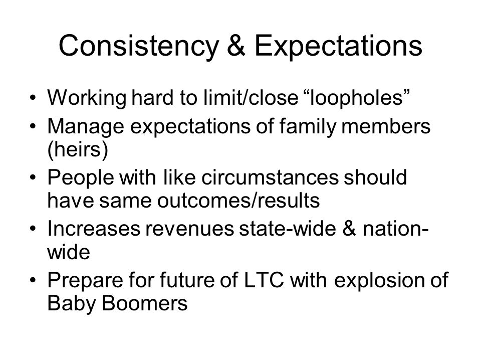 "Consistency & Expectations Working hard to limit/close ""loopholes"" Manage expectations of family members (heirs) People with like circumstances should"
