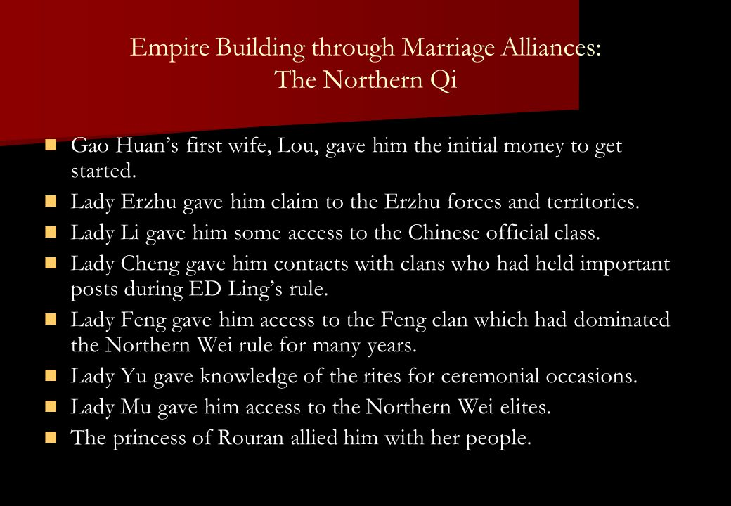 Empire Building through Marriage Alliances: The Northern Qi Gao Huan's first wife, Lou, gave him the initial money to get started. Lady Erzhu gave him