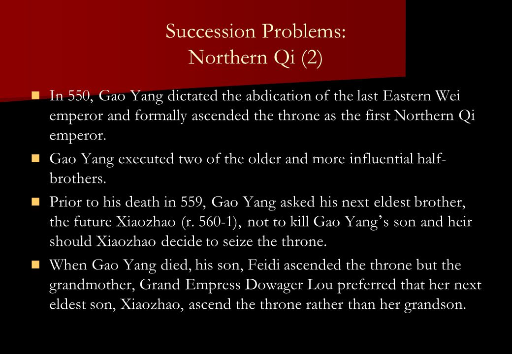 Succession Problems: Northern Qi (2) In 550, Gao Yang dictated the abdication of the last Eastern Wei emperor and formally ascended the throne as the first Northern Qi emperor.