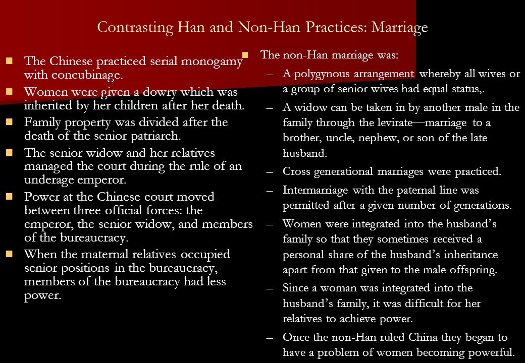Contrasting Han and Non-Han Practices: Marriage The Chinese practiced serial monogamy with concubinage. Women were given a dowry which was inherited b