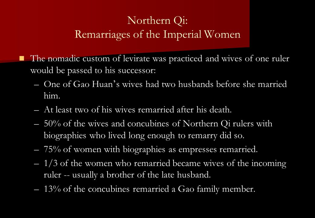 Northern Qi: Remarriages of the Imperial Women The nomadic custom of levirate was practiced and wives of one ruler would be passed to his successor: – –One of Gao Huan ' s wives had two husbands before she married him.