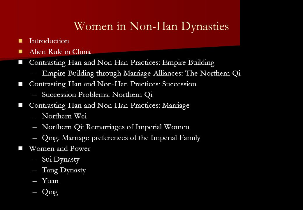 Women in Non-Han Dynasties Introduction Alien Rule in China Contrasting Han and Non-Han Practices: Empire Building – –Empire Building through Marriage Alliances: The Northern Qi Contrasting Han and Non-Han Practices: Succession – –Succession Problems: Northern Qi Contrasting Han and Non-Han Practices: Marriage – –Northern Wei – –Northern Qi: Remarriages of Imperial Women – –Qing: Marriage preferences of the Imperial Family Women and Power – –Sui Dynasty – –Tang Dynasty – –Yuan – –Qing