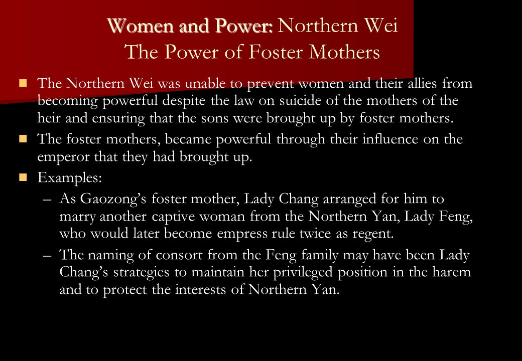 Women and Power: Women and Power: Northern Wei The Power of Foster Mothers The Northern Wei was unable to prevent women and their allies from becoming powerful despite the law on suicide of the mothers of the heir and ensuring that the sons were brought up by foster mothers.