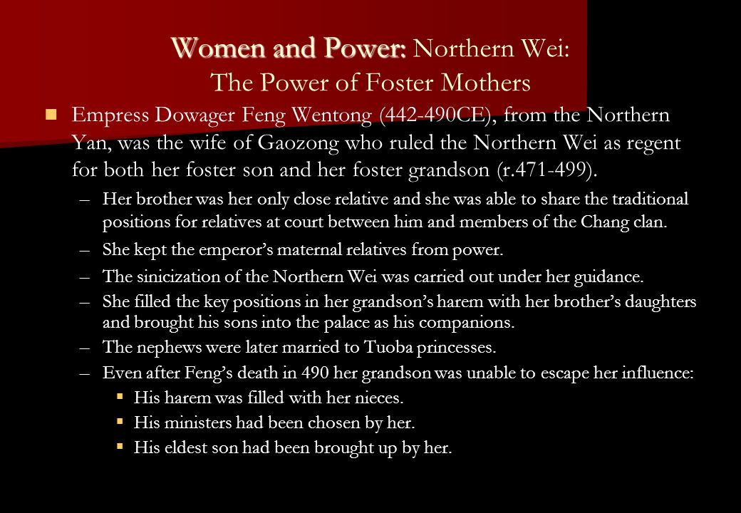 Women and Power: Women and Power: Northern Wei: The Power of Foster Mothers Empress Dowager Feng Wentong (442-490CE), from the Northern Yan, was the w