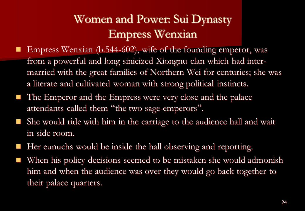 24 Women and Power: Sui Dynasty Empress Wenxian Empress Wenxian (b.544-602), wife of the founding emperor, was from a powerful and long sinicized Xiongnu clan which had inter- married with the great families of Northern Wei for centuries; she was a literate and cultivated woman with strong political instincts.