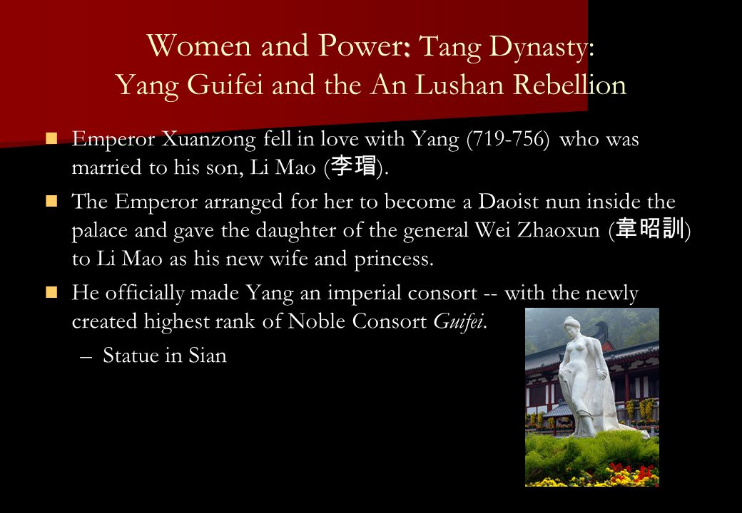 : Women and Power: Tang Dynasty: Yang Guifei and the An Lushan Rebellion Emperor Xuanzong fell in love with Yang (719-756) who was married to his son, Li Mao ( 李瑁 ).
