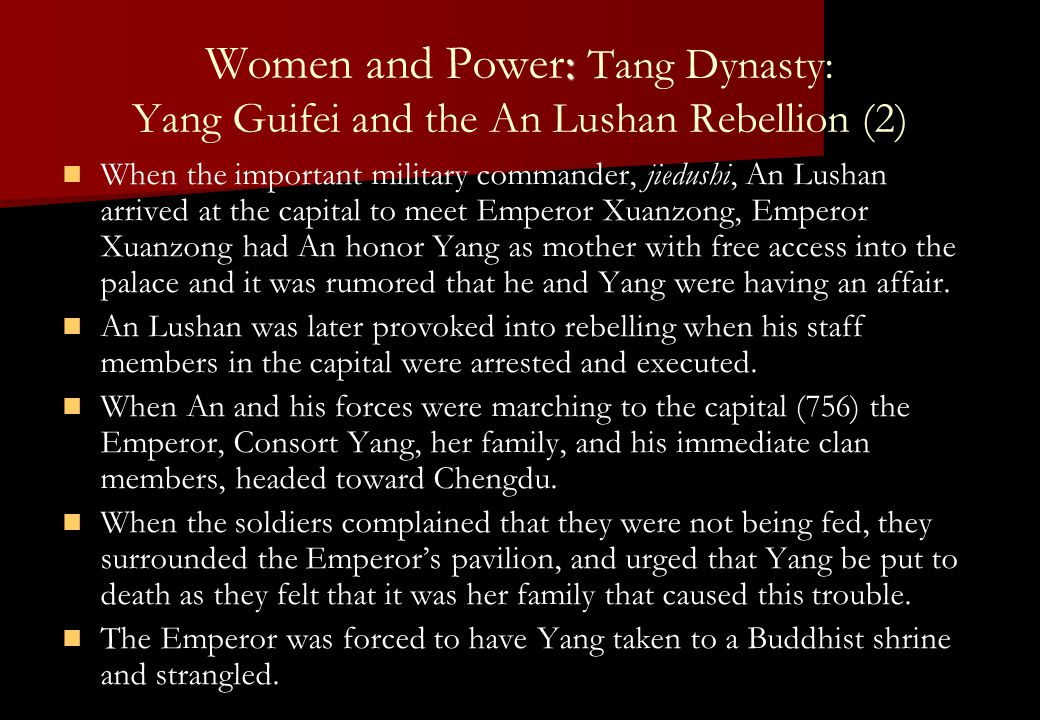 : Women and Power: Tang Dynasty: Yang Guifei and the An Lushan Rebellion (2) When the important military commander, jiedushi, An Lushan arrived at the capital to meet Emperor Xuanzong, Emperor Xuanzong had An honor Yang as mother with free access into the palace and it was rumored that he and Yang were having an affair.