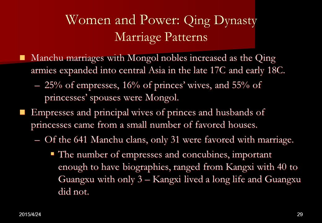 2015/4/24 29 Women and Power: Qing Dynasty Women and Power: Qing Dynasty Marriage Patterns Manchu marriages with Mongol nobles increased as the Qing armies expanded into central Asia in the late 17C and early 18C.