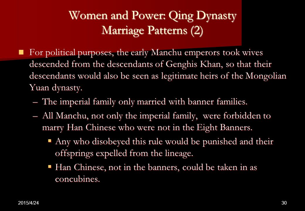 2015/4/24 30 Women and Power: Qing Dynasty Marriage Patterns (2) For political purposes, the early Manchu emperors took wives descended from the descendants of Genghis Khan, so that their descendants would also be seen as legitimate heirs of the Mongolian Yuan dynasty.