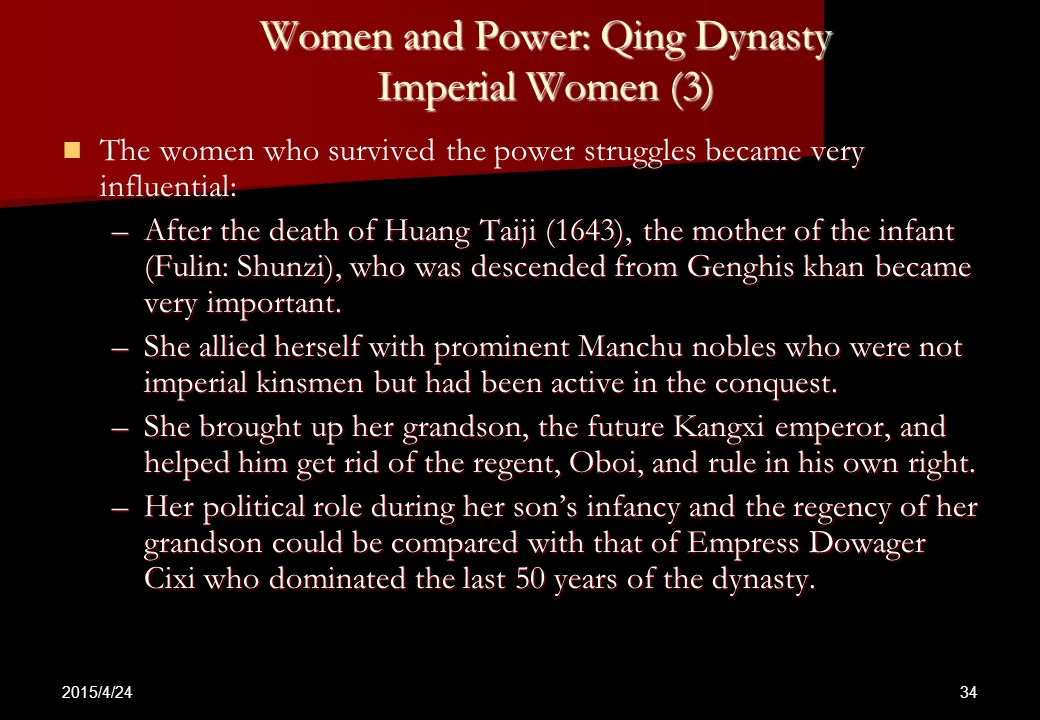 2015/4/24 34 Women and Power: Qing Dynasty Imperial Women (3) The women who survived the power struggles became very influential: The women who survived the power struggles became very influential: –After the death of Huang Taiji (1643), the mother of the infant (Fulin: Shunzi), who was descended from Genghis khan became very important.
