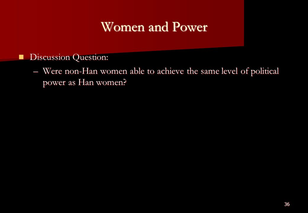 Women and Power Discussion Question: Discussion Question: –Were non-Han women able to achieve the same level of political power as Han women? 36