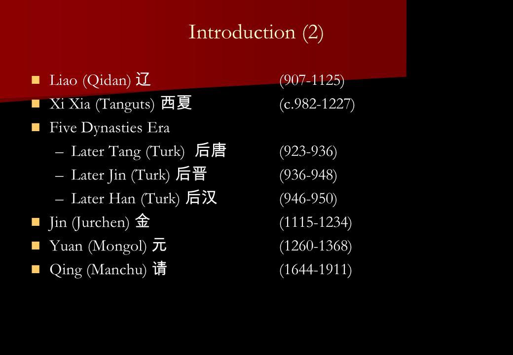 Introduction (2) Liao (Qidan) 辽 (907-1125) Xi Xia (Tanguts) 西夏 (c.982-1227) Five Dynasties Era – –Later Tang (Turk) 后唐 (923-936) – –Later Jin (Turk) 后晋 (936-948) – –Later Han (Turk) 后汉 (946-950) Jin (Jurchen) 金 (1115-1234) Yuan (Mongol) 元 (1260-1368) Qing (Manchu) 请 (1644-1911)