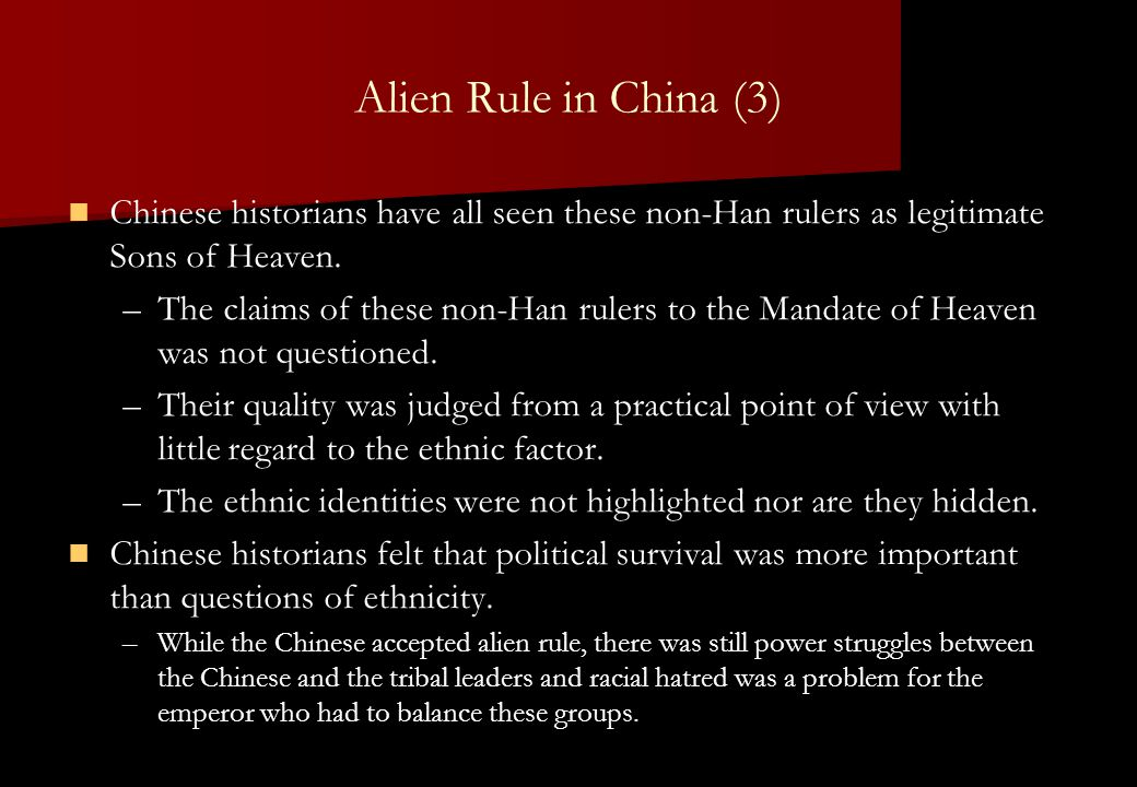 Alien Rule in China (3) Chinese historians have all seen these non-Han rulers as legitimate Sons of Heaven. – –The claims of these non-Han rulers to t