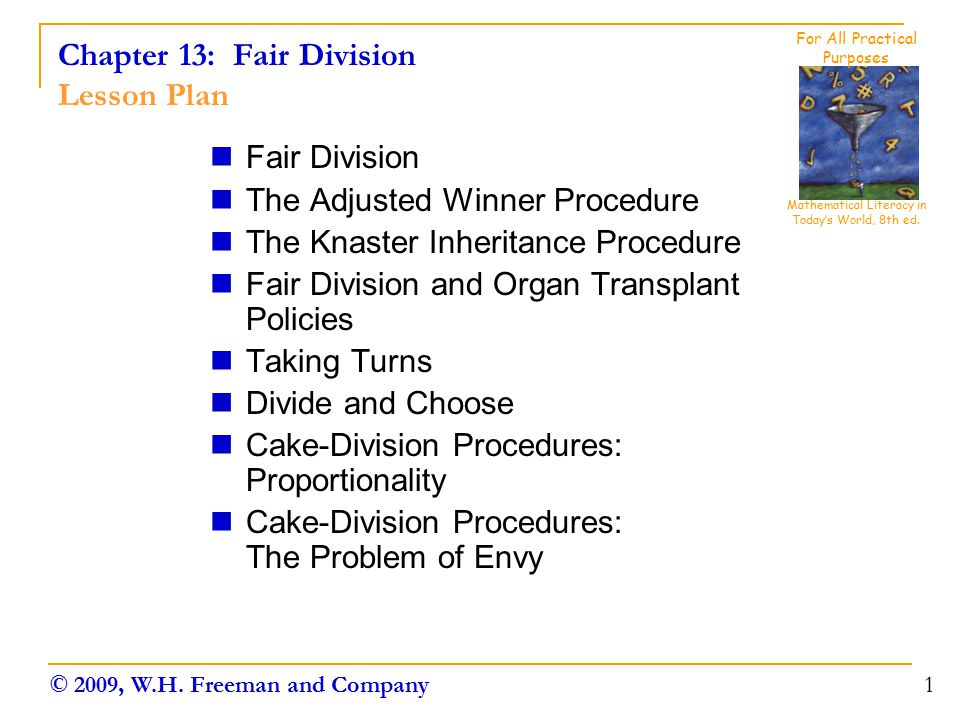 Chapter 13: Fair Division Lesson Plan Fair Division The Adjusted Winner Procedure The Knaster Inheritance Procedure Fair Division and Organ Transplant Policies Taking Turns Divide and Choose Cake-Division Procedures: Proportionality Cake-Division Procedures: The Problem of Envy 1 Mathematical Literacy in Today's World, 8th ed.