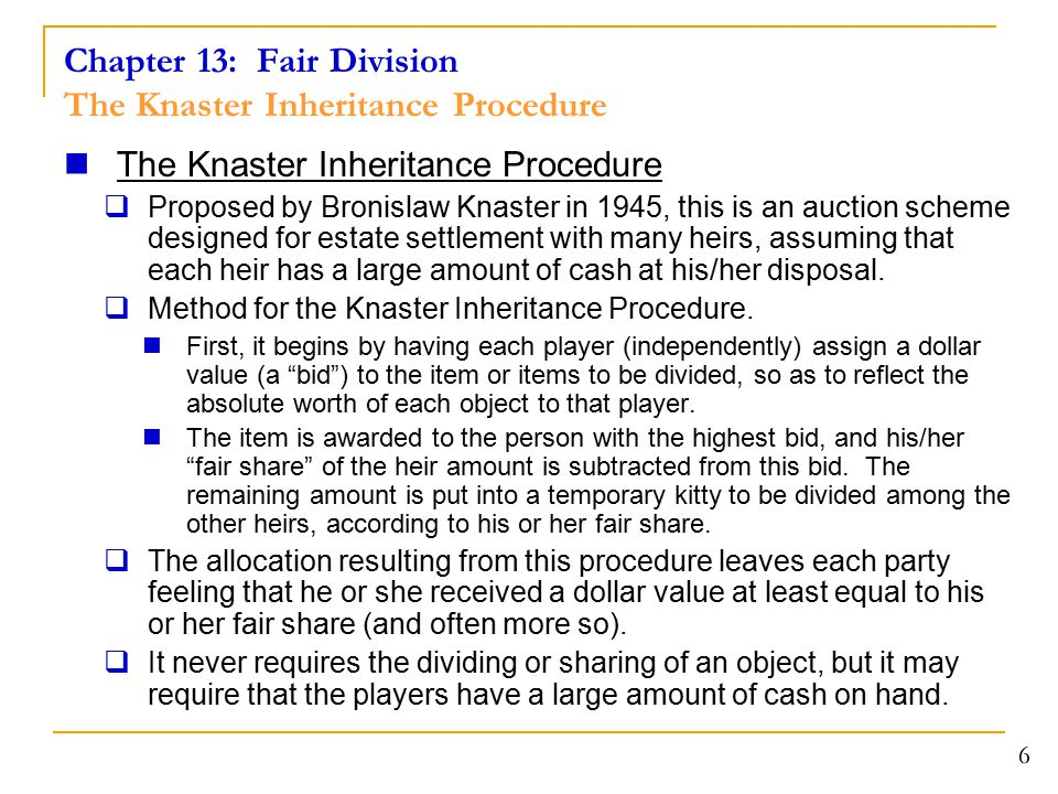 Chapter 13: Fair Division The Knaster Inheritance Procedure The Knaster Inheritance Procedure  Proposed by Bronislaw Knaster in 1945, this is an auction scheme designed for estate settlement with many heirs, assuming that each heir has a large amount of cash at his/her disposal.
