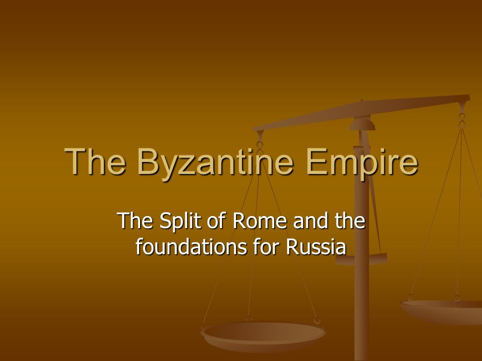 The Byzantine Empire The Split of Rome and the foundations for Russia