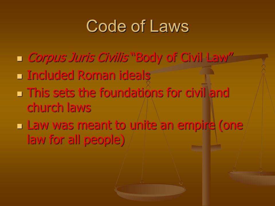 Code of Laws Corpus Juris Civilis Body of Civil Law Corpus Juris Civilis Body of Civil Law Included Roman ideals Included Roman ideals This sets the foundations for civil and church laws This sets the foundations for civil and church laws Law was meant to unite an empire (one law for all people) Law was meant to unite an empire (one law for all people)