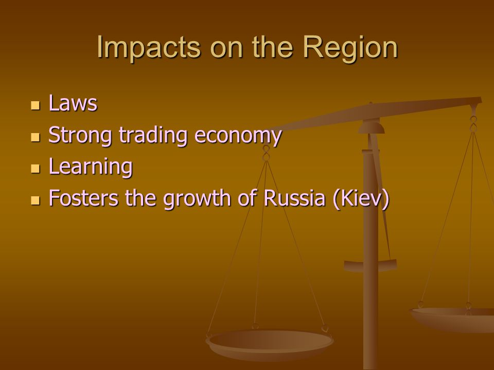 Impacts on the Region Laws Laws Strong trading economy Strong trading economy Learning Learning Fosters the growth of Russia (Kiev) Fosters the growth of Russia (Kiev)