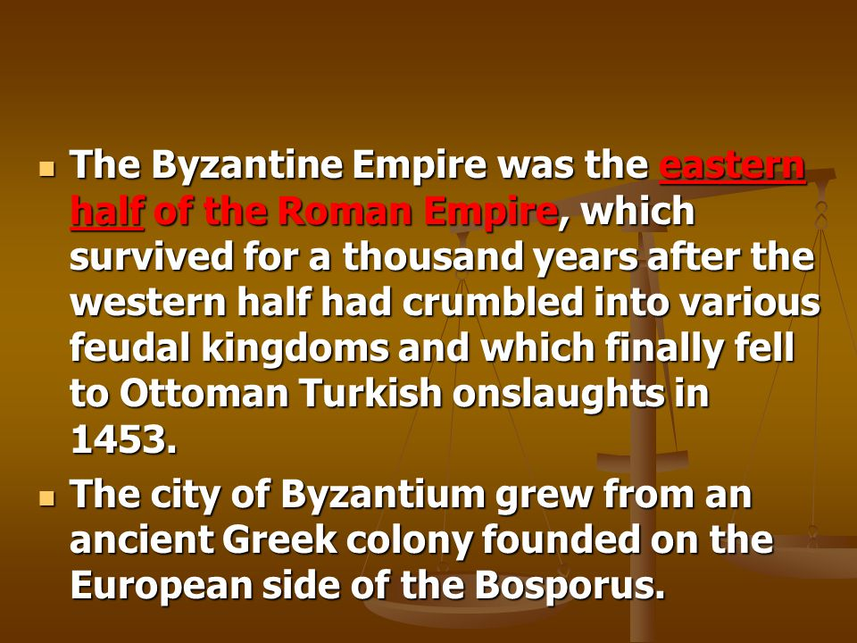 The Byzantine Empire was the eastern half of the Roman Empire, which survived for a thousand years after the western half had crumbled into various feudal kingdoms and which finally fell to Ottoman Turkish onslaughts in 1453.