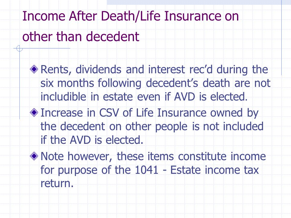 Income After Death/Life Insurance on other than decedent Rents, dividends and interest rec'd during the six months following decedent's death are not