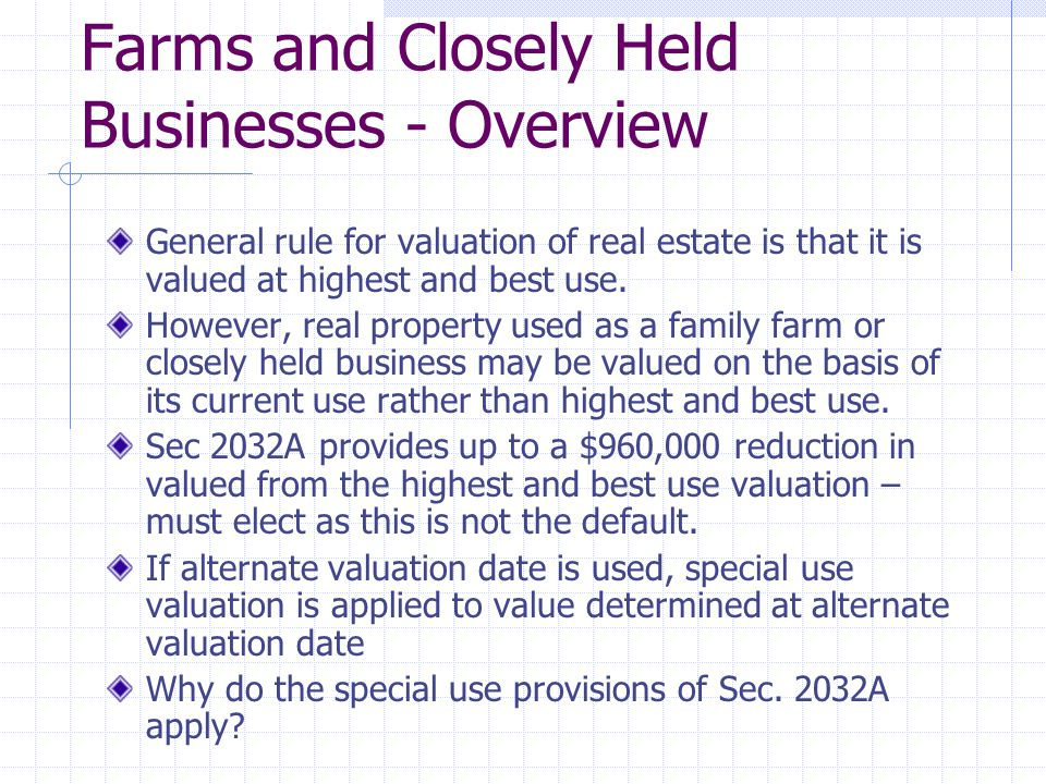 Farms and Closely Held Businesses - Overview General rule for valuation of real estate is that it is valued at highest and best use. However, real pro