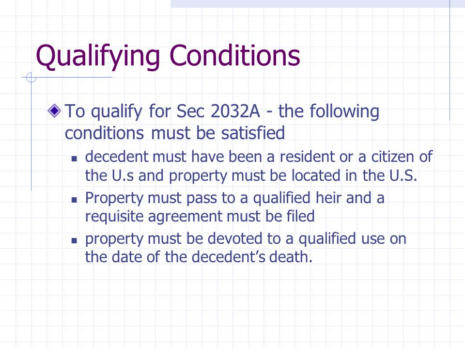 Qualifying Conditions To qualify for Sec 2032A - the following conditions must be satisfied decedent must have been a resident or a citizen of the U.s and property must be located in the U.S.