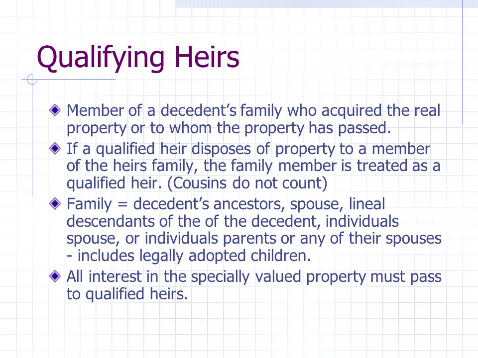 Qualifying Heirs Member of a decedent's family who acquired the real property or to whom the property has passed. If a qualified heir disposes of prop
