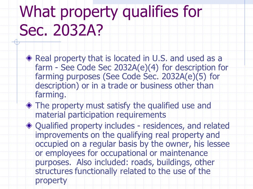 What property qualifies for Sec. 2032A? Real property that is located in U.S. and used as a farm - See Code Sec 2032A(e)(4) for description for farmin