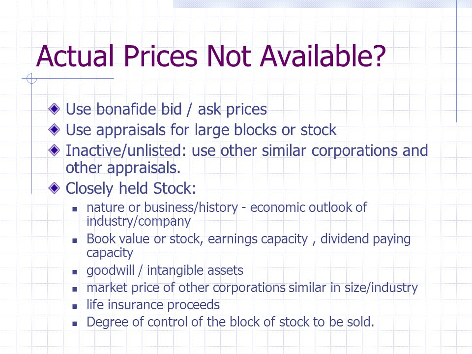 Actual Prices Not Available? Use bonafide bid / ask prices Use appraisals for large blocks or stock Inactive/unlisted: use other similar corporations