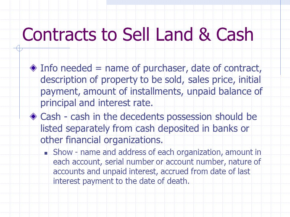 Contracts to Sell Land & Cash Info needed = name of purchaser, date of contract, description of property to be sold, sales price, initial payment, amount of installments, unpaid balance of principal and interest rate.