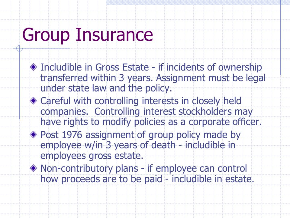 Group Insurance Includible in Gross Estate - if incidents of ownership transferred within 3 years. Assignment must be legal under state law and the po