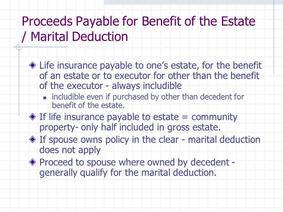 Proceeds Payable for Benefit of the Estate / Marital Deduction Life insurance payable to one's estate, for the benefit of an estate or to executor for