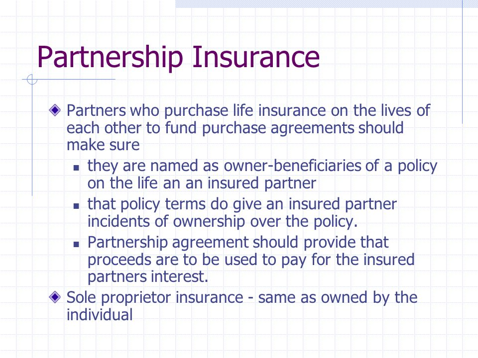 Partnership Insurance Partners who purchase life insurance on the lives of each other to fund purchase agreements should make sure they are named as o