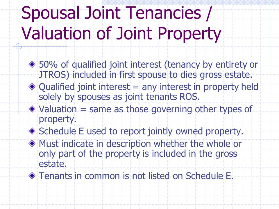 Spousal Joint Tenancies / Valuation of Joint Property 50% of qualified joint interest (tenancy by entirety or JTROS) included in first spouse to dies gross estate.