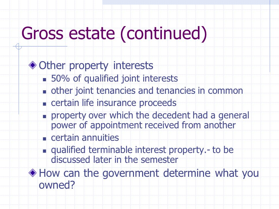 Gross estate (continued) Other property interests 50% of qualified joint interests other joint tenancies and tenancies in common certain life insurance proceeds property over which the decedent had a general power of appointment received from another certain annuities qualified terminable interest property.- to be discussed later in the semester How can the government determine what you owned