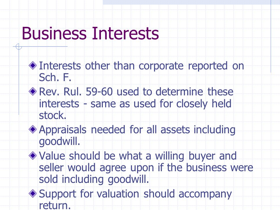 Business Interests Interests other than corporate reported on Sch. F. Rev. Rul. 59-60 used to determine these interests - same as used for closely hel