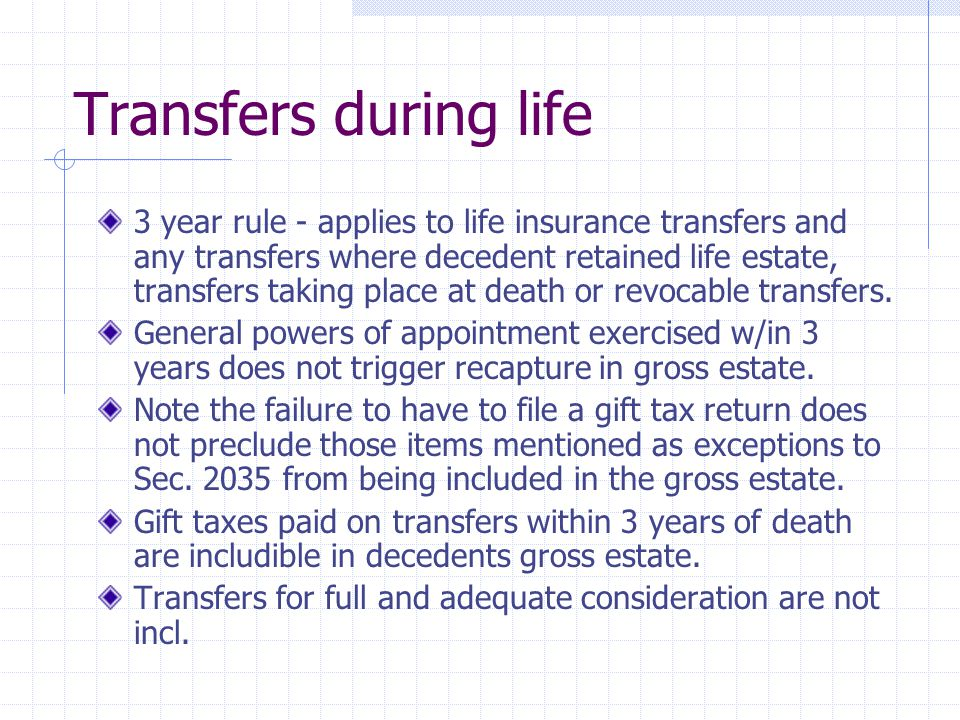 Transfers during life 3 year rule - applies to life insurance transfers and any transfers where decedent retained life estate, transfers taking place at death or revocable transfers.