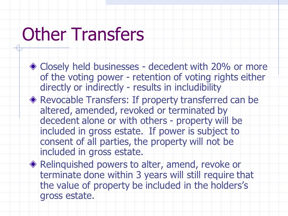 Other Transfers Closely held businesses - decedent with 20% or more of the voting power - retention of voting rights either directly or indirectly - results in includibility Revocable Transfers: If property transferred can be altered, amended, revoked or terminated by decedent alone or with others - property will be included in gross estate.