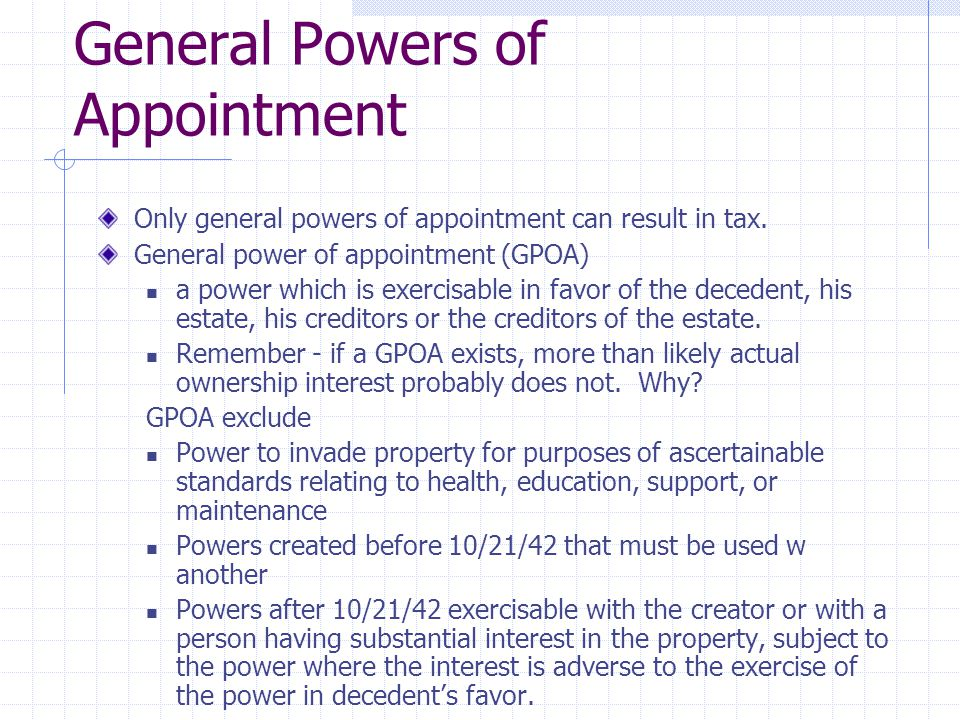 General Powers of Appointment Only general powers of appointment can result in tax. General power of appointment (GPOA) a power which is exercisable i