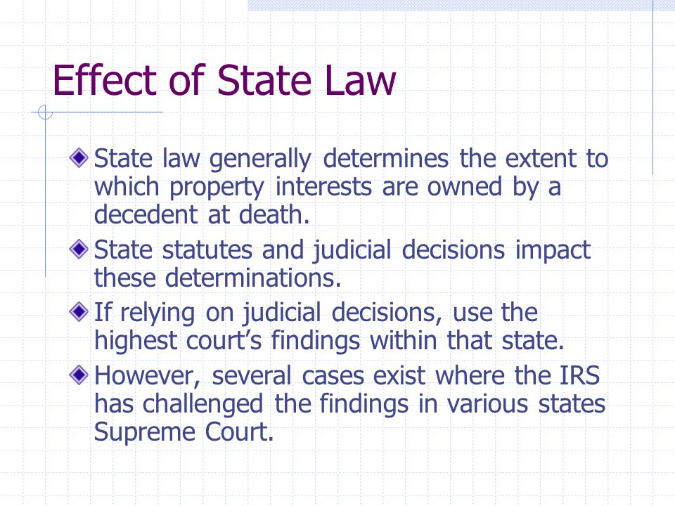 Effect of State Law State law generally determines the extent to which property interests are owned by a decedent at death. State statutes and judicia