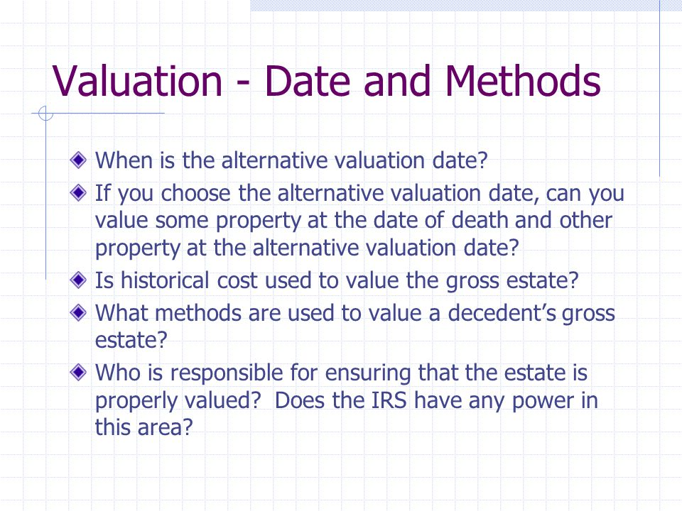 Valuation (continued) How might you value: Real estate stocks and bonds mutual funds business interests notes - secured and unsecured cash / household effects Annuities, life estates, remainders, reversion?
